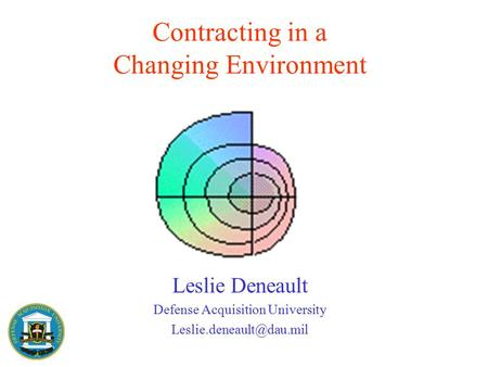 Contracting in a Changing Environment Leslie Deneault Defense Acquisition University