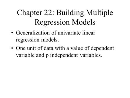 Chapter 22: Building Multiple Regression Models Generalization of univariate linear regression models. One unit of data with a value of dependent variable.