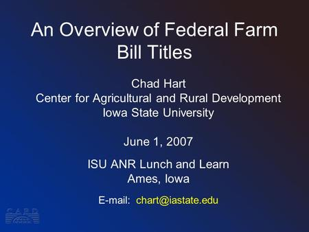 An Overview of Federal Farm Bill Titles Chad Hart Center for Agricultural and Rural Development Iowa State University June 1, 2007 ISU ANR Lunch and Learn.