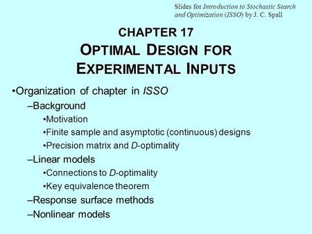 CHAPTER 17 O PTIMAL D ESIGN FOR E XPERIMENTAL I NPUTS Organization of chapter in ISSO –Background Motivation Finite sample and asymptotic (continuous)