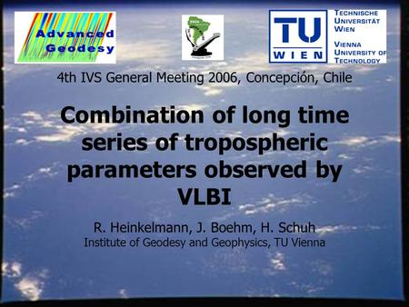 Combination of long time series of tropospheric parameters observed by VLBI R. Heinkelmann, J. Boehm, H. Schuh Institute of Geodesy and Geophysics, TU.