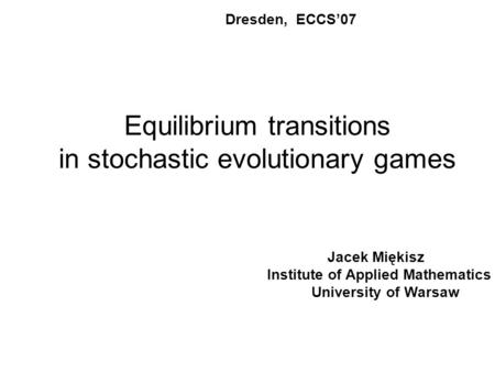 Equilibrium transitions in stochastic evolutionary games Dresden, ECCS'07 Jacek Miękisz Institute of Applied Mathematics University of Warsaw.