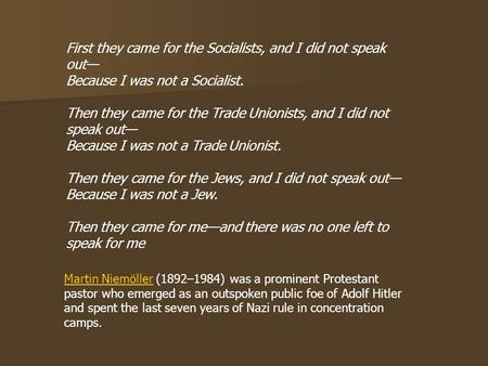 First they came for the Socialists, and I did not speak out— Because I was not a Socialist. Then they came for the Trade Unionists, and I did not speak.