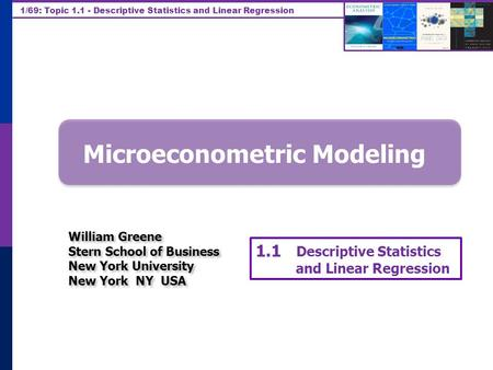 1/69: Topic 1.1 - Descriptive Statistics and Linear Regression Microeconometric Modeling William Greene Stern School of Business New York University New.