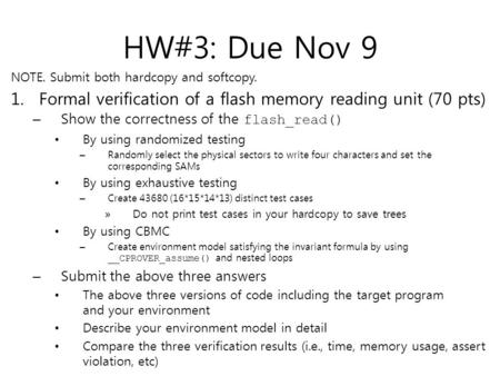 HW#3: Due Nov 9 NOTE. Submit both hardcopy and softcopy. 1. Formal verification of a flash memory reading unit (70 pts) – Show the correctness of the flash_read()