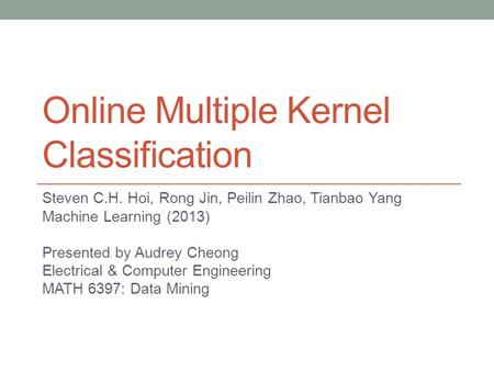 Online Multiple Kernel Classification Steven C.H. Hoi, Rong Jin, Peilin Zhao, Tianbao Yang Machine Learning (2013) Presented by Audrey Cheong Electrical.