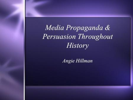 Media Propaganda & Persuasion Throughout History Angie Hillman.