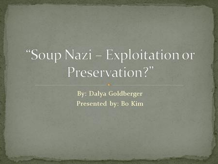 By: Dalya Goldberger Presented by: Bo Kim. The Soup Nazi is the disagreeable and dictatorial restauranteur who was popularized in episodes of the television.