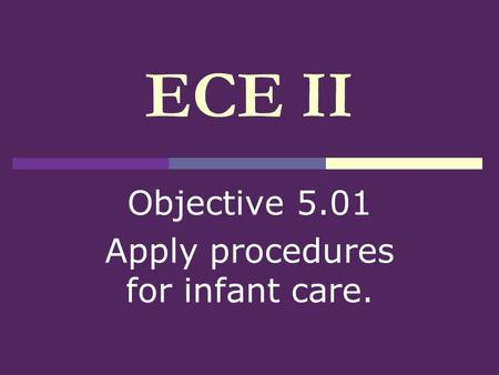 ECE II Objective 5.01 Apply procedures for infant care.
