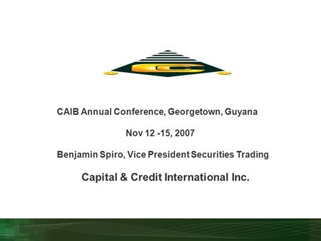 CAIB Annual Conference, Georgetown, Guyana Nov 12 -15, 2007 Benjamin Spiro, Vice President Securities Trading Capital & Credit International Inc.