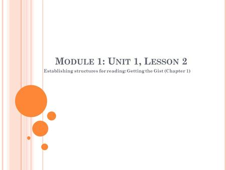 M ODULE 1: U NIT 1, L ESSON 2 Establishing structures for reading: Getting the Gist (Chapter 1)