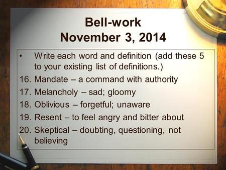 Bell-work November 3, 2014 Write each word and definition (add these 5 to your existing list of definitions.) 16.Mandate – a command with authority 17.Melancholy.