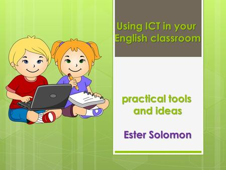 Using ICT in your English classroom practical tools and ideas Ester Solomon.