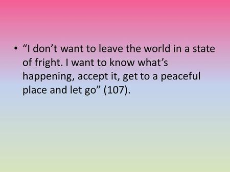 """I don't want to leave the world in a state of fright. I want to know what's happening, accept it, get to a peaceful place and let go"" (107)."