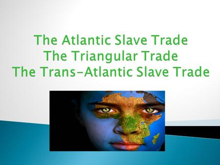 The Atlantic Slave Trade The Triangular Trade The Trans-Atlantic Slave Trade.
