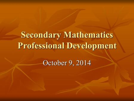 Secondary Mathematics Professional Development October 9, 2014.
