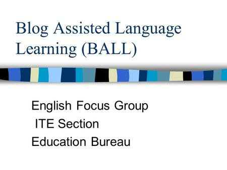 Blog Assisted Language Learning (BALL) English Focus Group ITE Section Education Bureau.