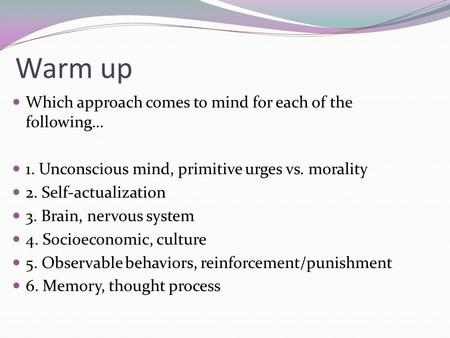 Warm up Which approach comes to mind for each of the following… 1. Unconscious mind, primitive urges vs. morality 2. Self-actualization 3. Brain, nervous.