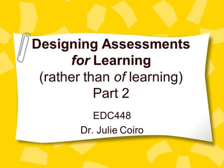 Designing Assessments for Learning (rather than of learning) Part 2 EDC448 Dr. Julie Coiro.
