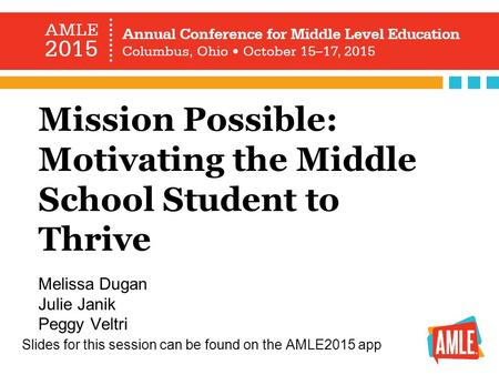 Mission Possible: Motivating the Middle School Student to Thrive Melissa Dugan Julie Janik Peggy Veltri <strong>Slides</strong> for this session can be found on the AMLE2015.