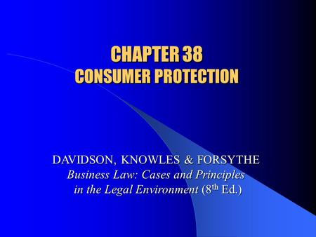 CHAPTER 38 CONSUMER PROTECTION DAVIDSON, KNOWLES & FORSYTHE Business Law: Cases and Principles in the Legal Environment (8 th Ed.)