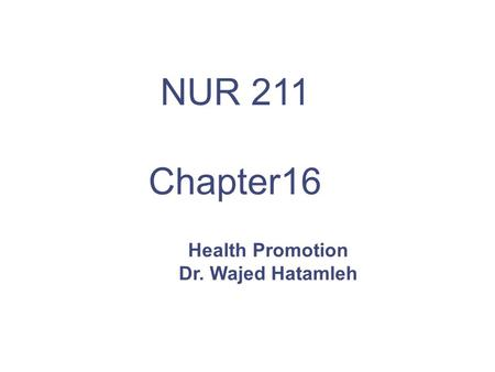 Health Promotion Dr. Wajed Hatamleh NUR 211 Chapter16.