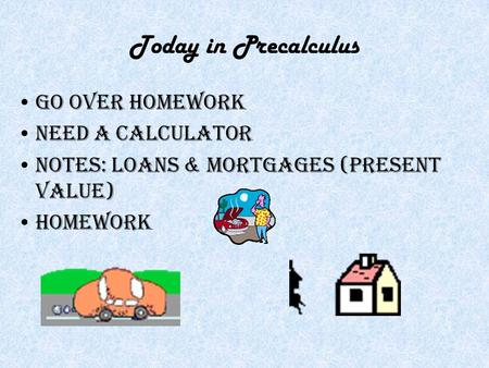Today in Precalculus Go over homework Need a calculator Notes: Loans & Mortgages (Present Value) Homework.