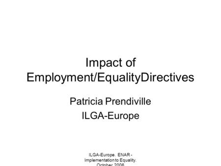 ILGA-Europe. ENAR - Implementation to Equality. October, 2006 Impact of Employment/EqualityDirectives Patricia Prendiville ILGA-Europe.