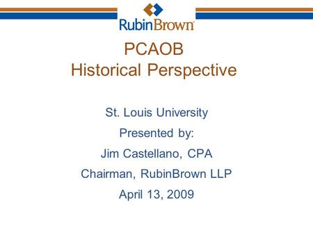 PCAOB Historical Perspective St. Louis University Presented by: Jim Castellano, CPA Chairman, RubinBrown LLP April 13, 2009.