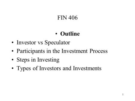 1 FIN 406 Outline Investor vs Speculator Participants in the Investment Process Steps in Investing Types of Investors and Investments.
