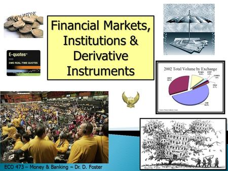Financial Markets, Institutions & Derivative Instruments ECO 473 – Money & Banking – Dr. D. Foster.