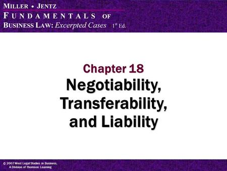 © 2007 West Legal Studies in Business, A Division of Thomson Learning Chapter 18 Negotiability, Transferability, and Liability.