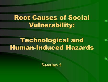 Root Causes of Social Vulnerability: Technological and Human-Induced Hazards Session 5.