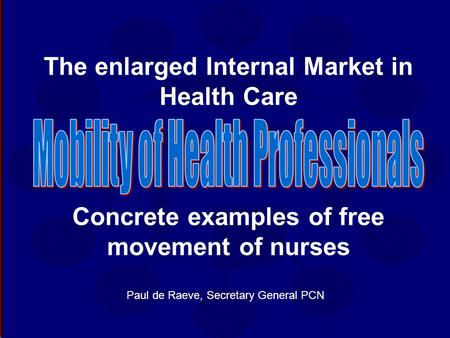 The enlarged Internal Market in Health Care Concrete examples of free movement of nurses Paul de Raeve, Secretary General PCN.