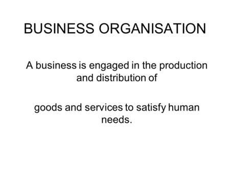 BUSINESS ORGANISATION A business is engaged in the production and distribution of goods and services to satisfy human needs.