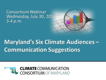 Maryland's Six Climate Audiences – Communication Suggestions Consortium Webinar Wednesday, July 30, 2014 3-4 p.m.