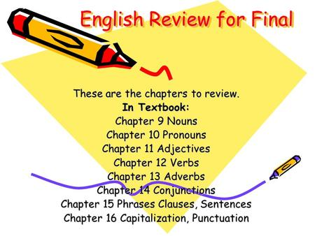 English Review for Final These are the chapters to review. In Textbook: Chapter 9 Nouns Chapter 10 Pronouns Chapter 11 Adjectives Chapter 12 Verbs Chapter.