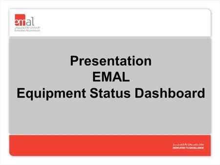 Presentation EMAL Equipment Status Dashboard. 1.User has to type HOURS UNPLANNED DOWNTIME and the %OA as per the formula agreed (next slide). The spreadsheet.