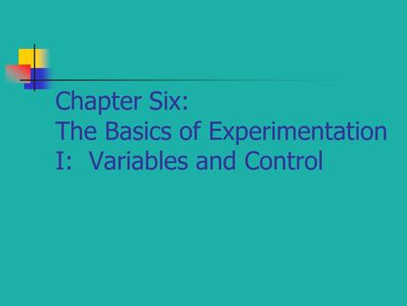 Chapter Six: The Basics of Experimentation I: Variables and Control.