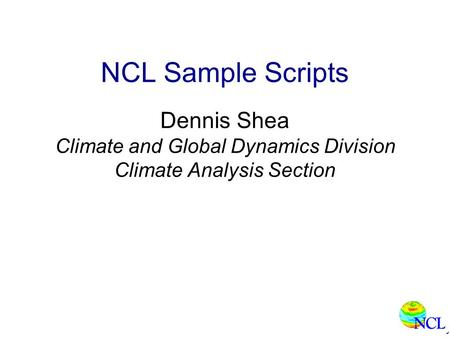 NCL Sample Scripts Dennis Shea Climate and Global Dynamics Division Climate Analysis Section.