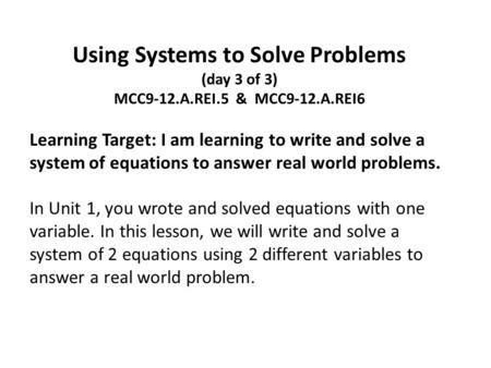Using Systems to Solve Problems (day 3 of 3) MCC9-12.A.REI.5 & MCC9-12.A.REI6 Learning Target: I am learning to write and solve a system of equations to.