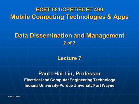 Feb 5, 20071 ECET 581/CPET/ECET 499 Mobile Computing Technologies & Apps Data Dissemination and Management 2 of 3 Lecture 7 Paul I-Hai Lin, Professor Electrical.