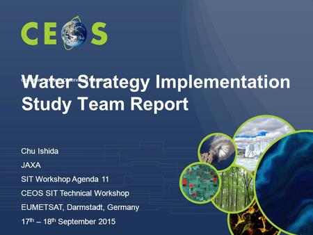 Water Strategy Implementation Study Team Report Chu Ishida JAXA SIT Workshop Agenda 11 CEOS SIT Technical Workshop EUMETSAT, Darmstadt, Germany 17 th –