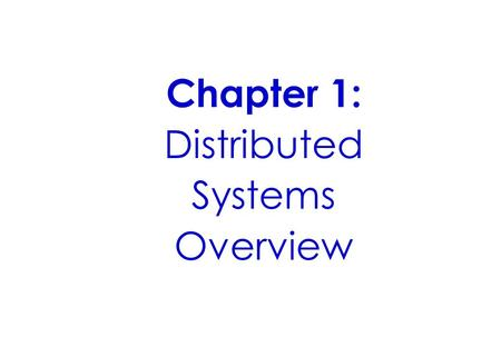 Chapter 1: Distributed Systems Overview. Objectives To be aware of the characteristics of concurrency, independent failure of components and lack of a.