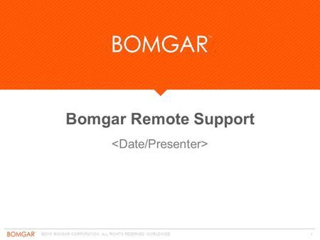 ©2015 BOMGAR CORPORATION ALL RIGHTS RESERVED WORLDWIDE. 1 Bomgar Remote Support.
