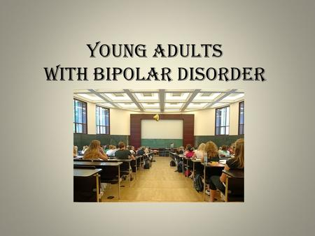 "Young Adults with Bipolar Disorder. Biological Factors  Strong genetic tie between bipolar and other mental illnesses in a family  No specific ""causes"","
