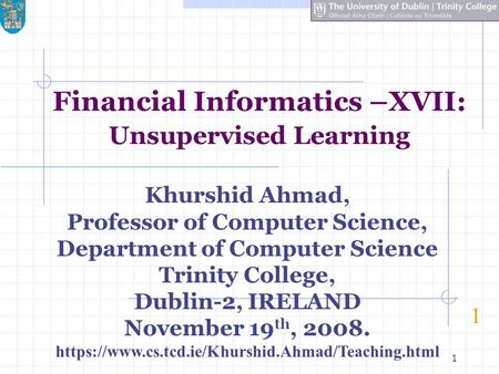 1 Financial Informatics –XVII: Unsupervised Learning 1 Khurshid Ahmad, Professor of Computer Science, Department of Computer Science Trinity College, Dublin-2,