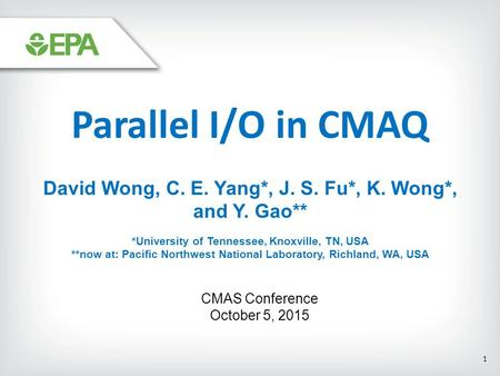 Parallel I/O in CMAQ David Wong, C. E. Yang*, J. S. Fu*, K. Wong*, and Y. Gao** *University of Tennessee, Knoxville, TN, USA **now at: Pacific Northwest.