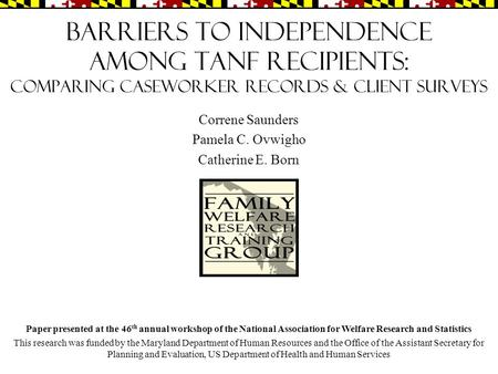 Barriers to Independence Among TANF Recipients: Comparing Caseworker Records & Client Surveys Correne Saunders Pamela C. Ovwigho Catherine E. Born Paper.
