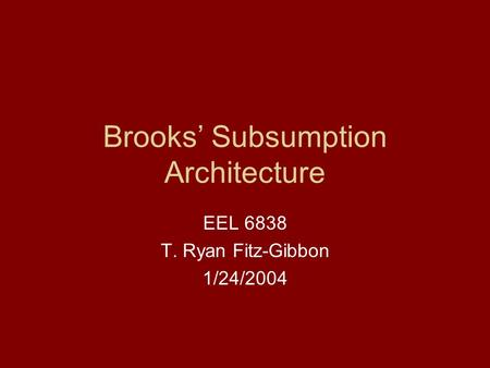 Brooks' Subsumption Architecture EEL 6838 T. Ryan Fitz-Gibbon 1/24/2004.
